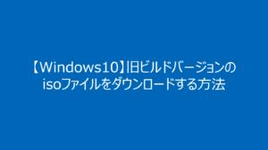 【Windows10】旧(古い)ビルドバージョンのisoファイルをダウンロードする方法【1903/1809/1909】
